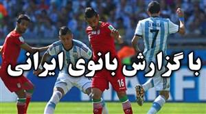 ایران - آرژانتین برای اولین بار با گزارش بانوی گزارشگر ایرانی